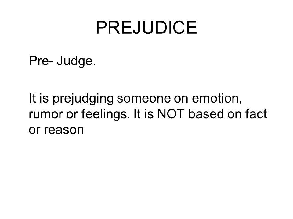 PREJUDICE Pre- Judge. It is prejudging someone on emotion, rumor or feelings.