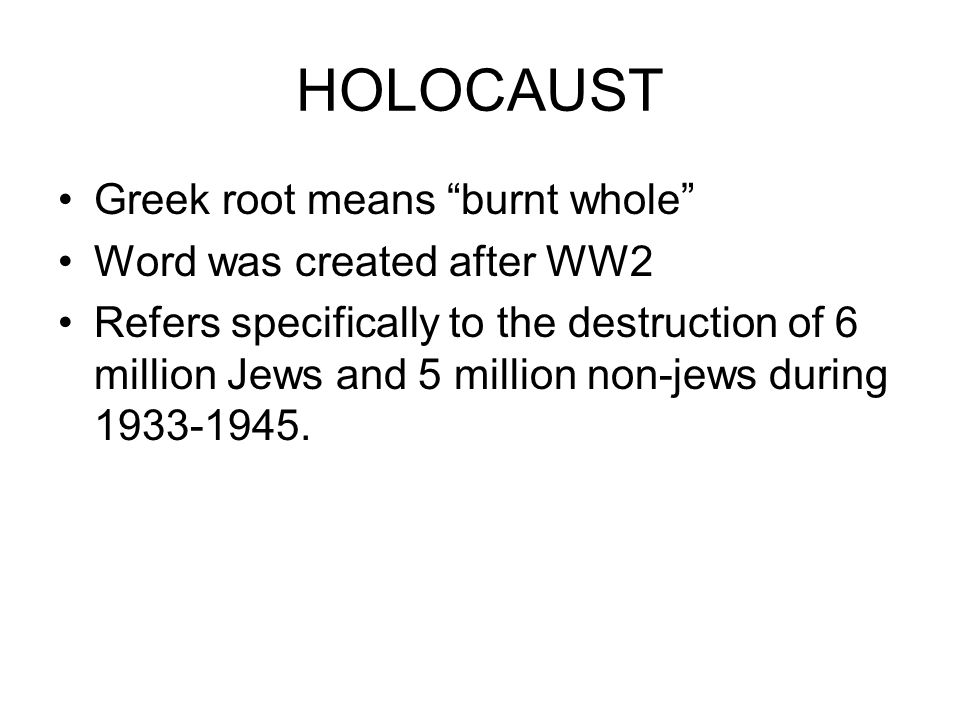 HOLOCAUST Greek root means burnt whole Word was created after WW2