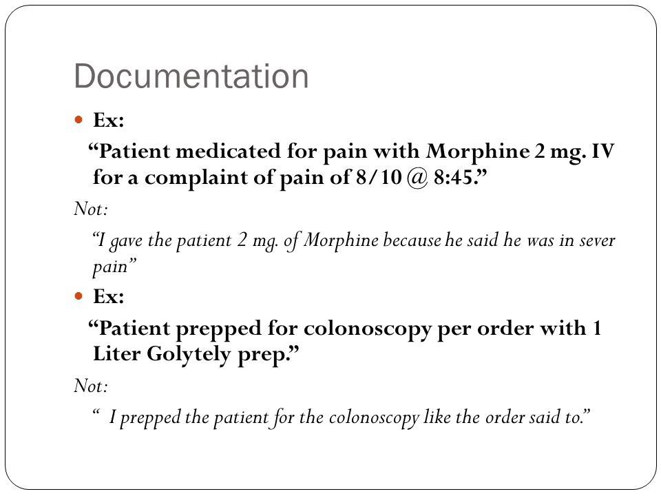 Documentation Ex: Patient medicated for pain with Morphine 2 mg. IV for a complaint of pain of 8/10 @ 8:45.