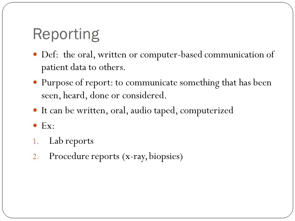 Reporting Def: the oral, written or computer-based communication of patient data to others.