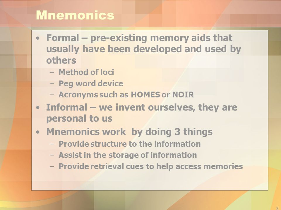 Mnemonics Formal – pre-existing memory aids that usually have been developed and used by others. Method of loci.