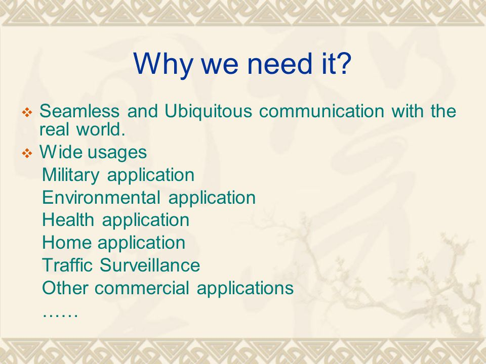 Why we need it Seamless and Ubiquitous communication with the real world. Wide usages. Military application.
