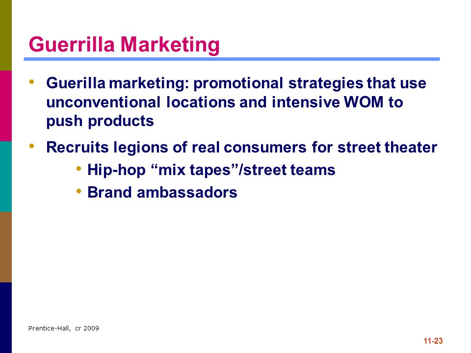 Guerrilla Marketing Guerilla marketing: promotional strategies that use unconventional locations and intensive WOM to push products.