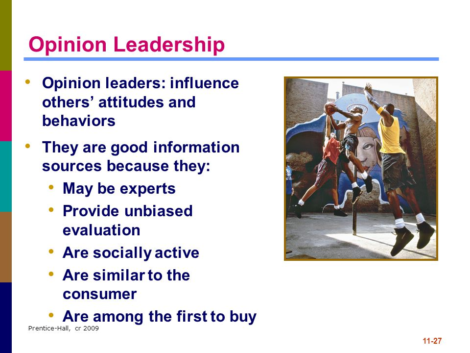 Opinion Leadership Opinion leaders: influence others' attitudes and behaviors. They are good information sources because they: