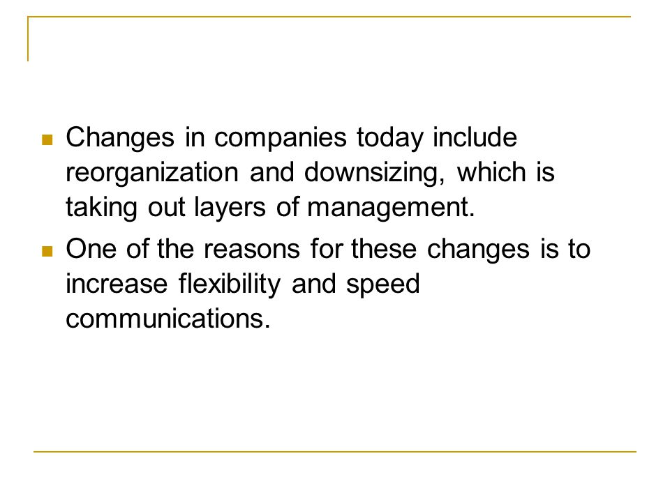 Changes in companies today include reorganization and downsizing, which is taking out layers of management.