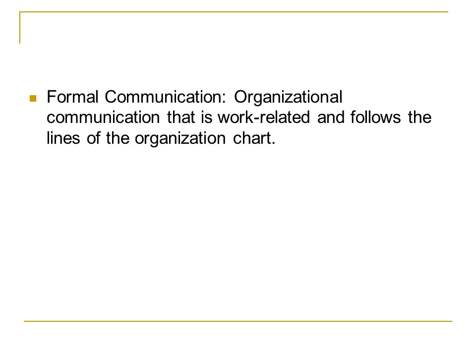 Formal Communication: Organizational communication that is work-related and follows the lines of the organization chart.