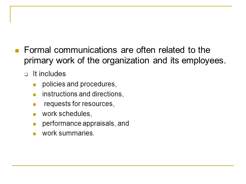 Formal communications are often related to the primary work of the organization and its employees.