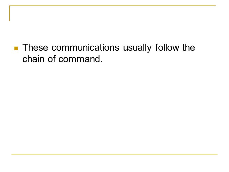 These communications usually follow the chain of command.