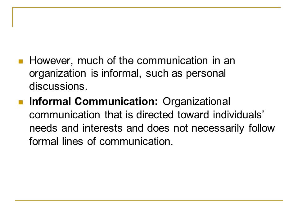 However, much of the communication in an organization is informal, such as personal discussions.