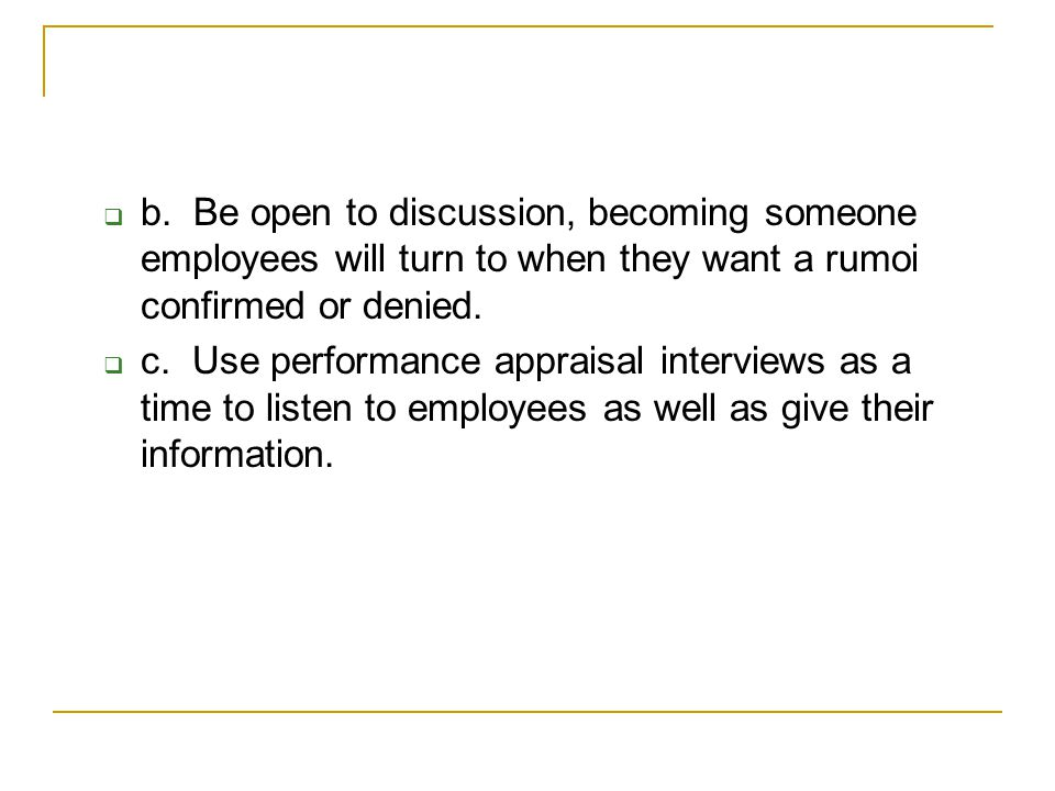 b. Be open to discussion, becoming someone employees will turn to when they want a rumoi confirmed or denied.