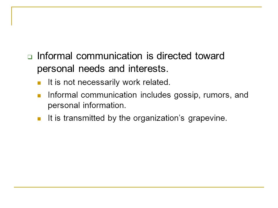 Informal communication is directed toward personal needs and interests.