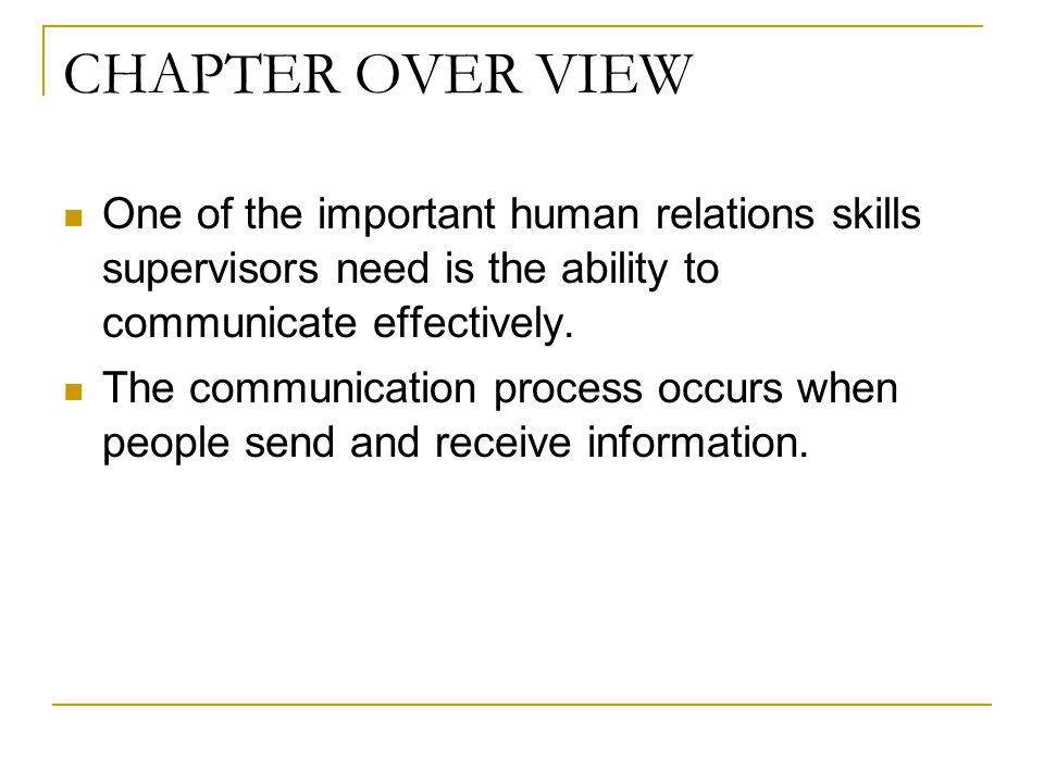 CHAPTER OVER VIEW One of the important human relations skills supervisors need is the ability to communicate effectively.