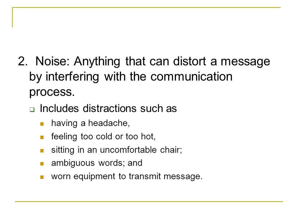 2. Noise: Anything that can distort a message by interfering with the communication process.