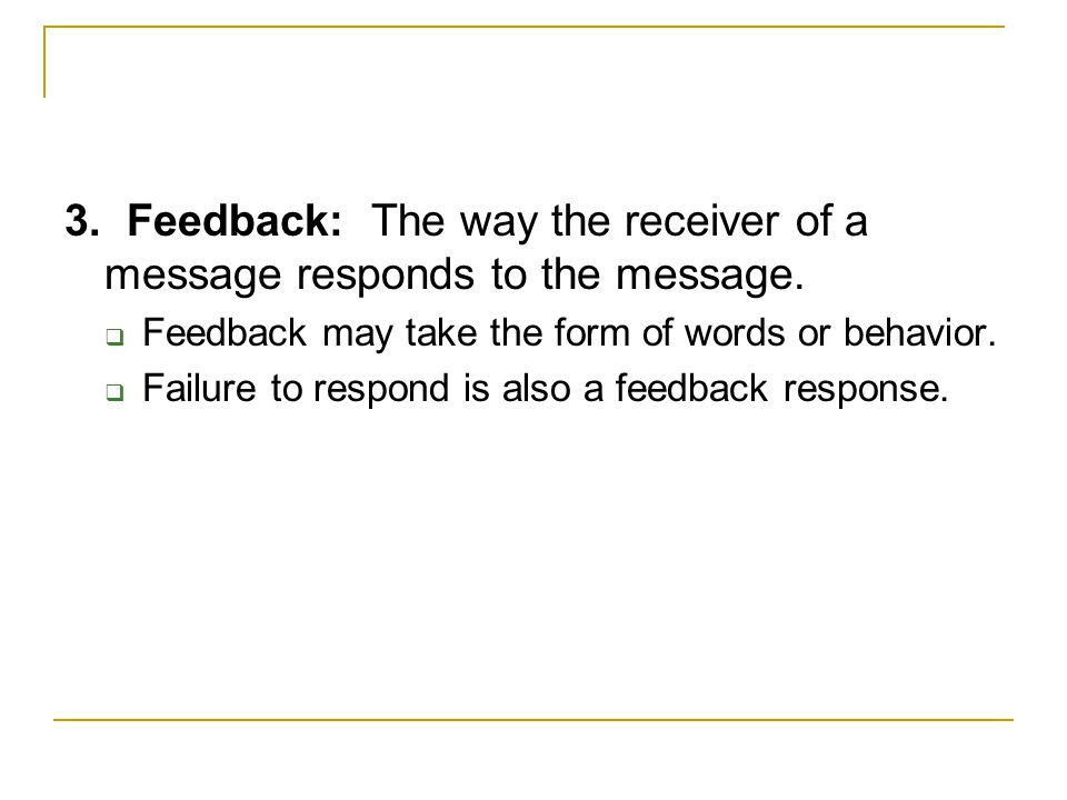 3. Feedback: The way the receiver of a message responds to the message.