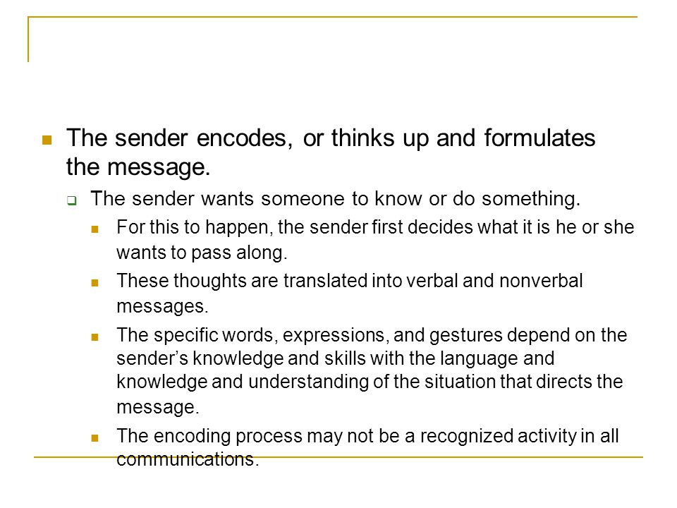 The sender encodes, or thinks up and formulates the message.