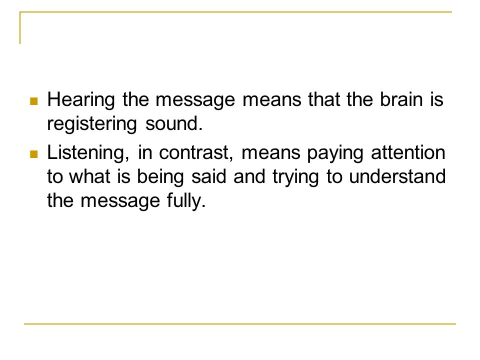 Hearing the message means that the brain is registering sound.