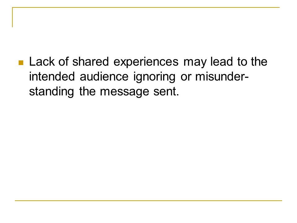 Lack of shared experiences may lead to the intended audience ignoring or misunder-standing the message sent.