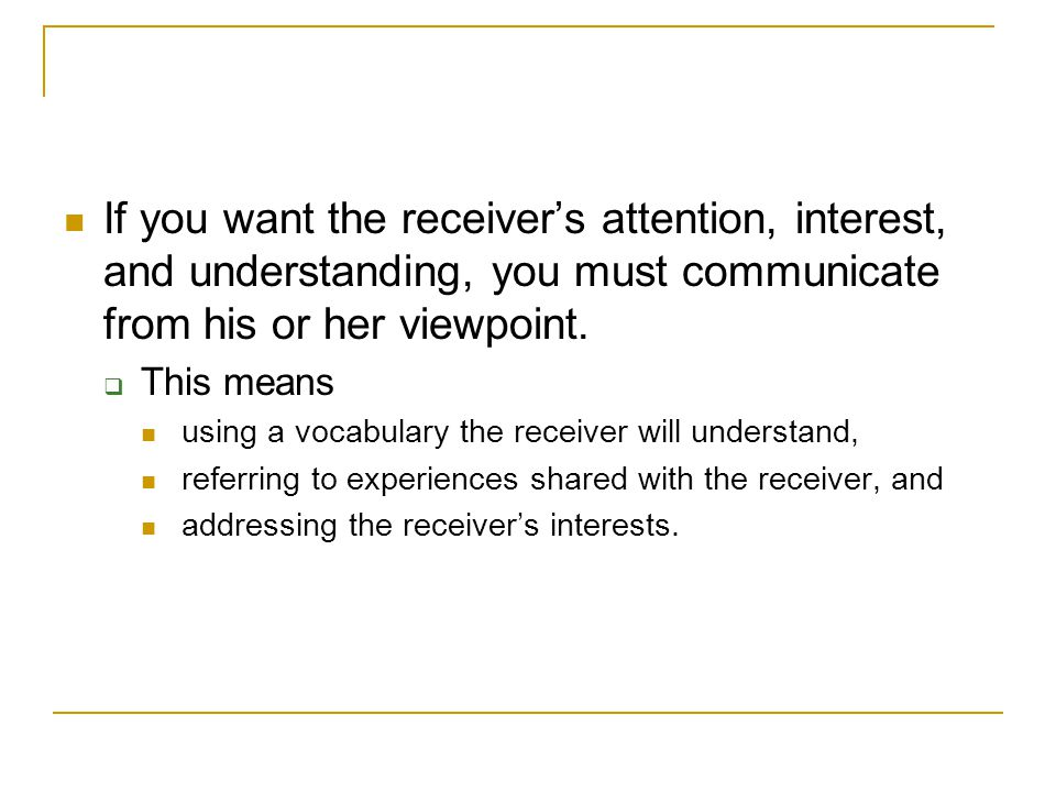 If you want the receiver's attention, interest, and understanding, you must communicate from his or her viewpoint.