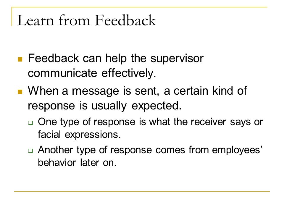 Learn from Feedback Feedback can help the supervisor communicate effectively.