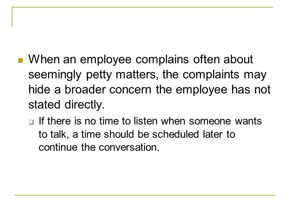 When an employee complains often about seemingly petty matters, the complaints may hide a broader concern the employee has not stated directly.