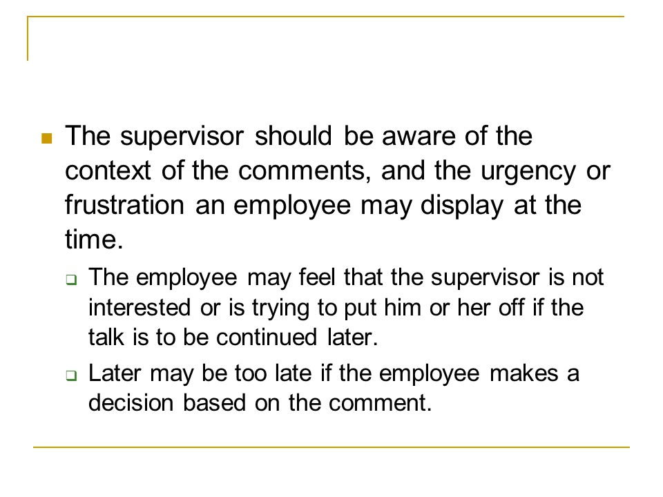 The supervisor should be aware of the context of the comments, and the urgency or frustration an employee may display at the time.
