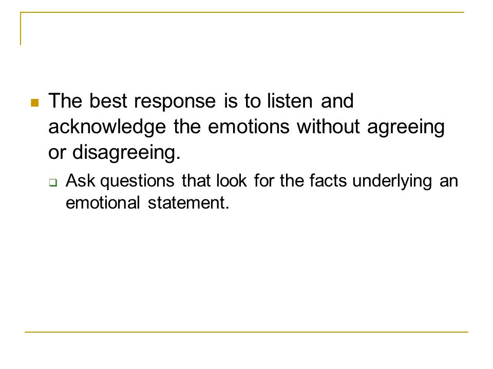 The best response is to listen and acknowledge the emotions without agreeing or disagreeing.