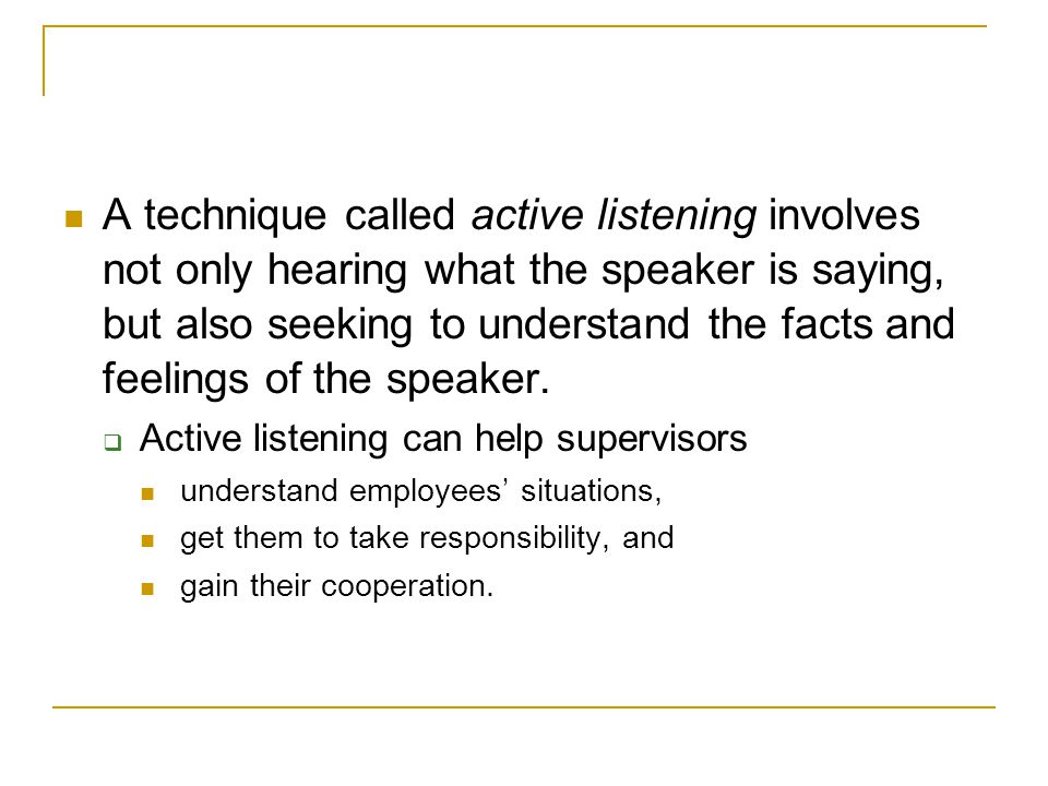 A technique called active listening involves not only hearing what the speaker is saying, but also seeking to understand the facts and feelings of the speaker.