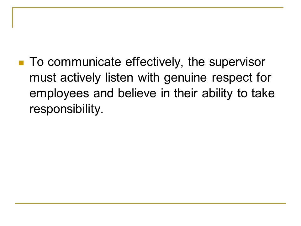 To communicate effectively, the supervisor must actively listen with genuine respect for employees and believe in their ability to take responsibility.