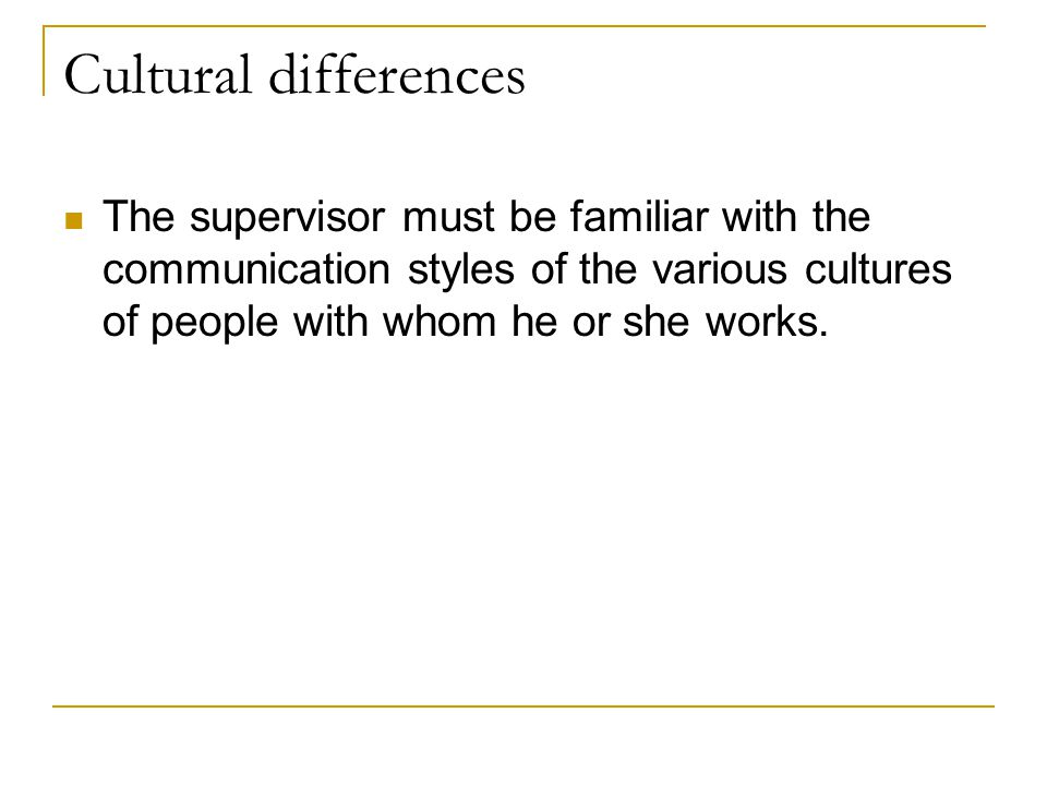 Cultural differences The supervisor must be familiar with the communication styles of the various cultures of people with whom he or she works.