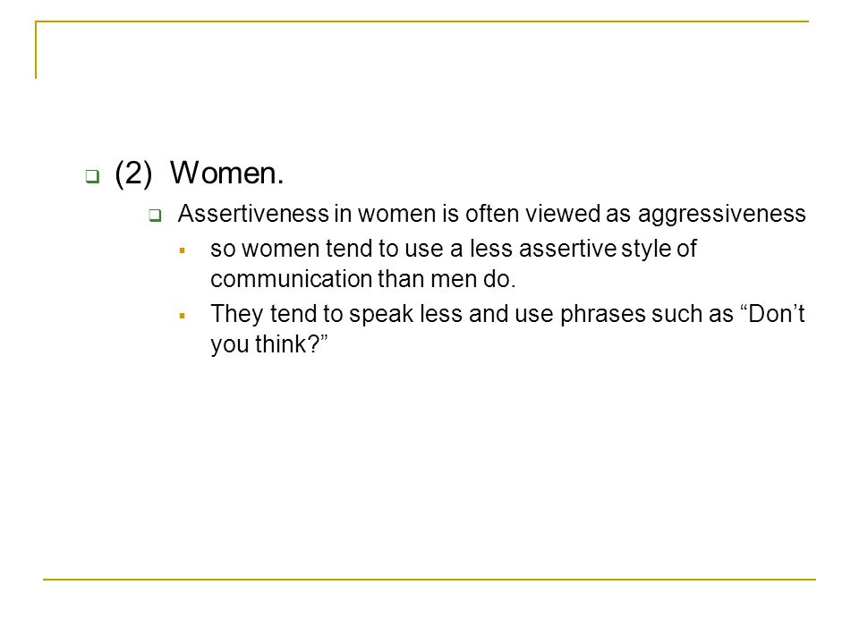 (2) Women. Assertiveness in women is often viewed as aggressiveness
