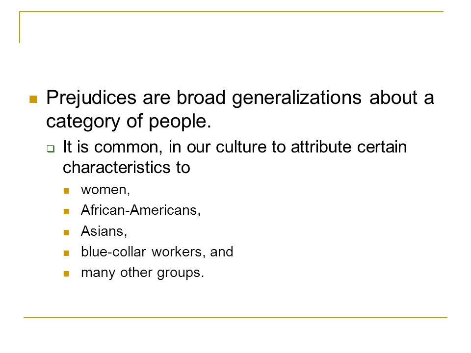 Prejudices are broad generalizations about a category of people.