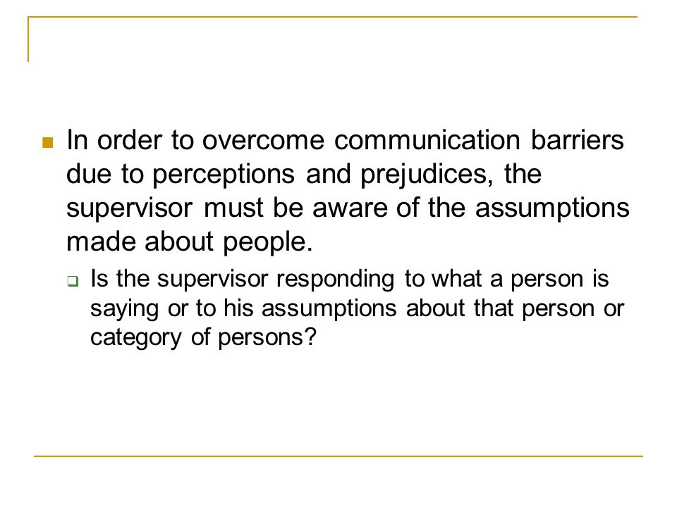 In order to overcome communication barriers due to perceptions and prejudices, the supervisor must be aware of the assumptions made about people.