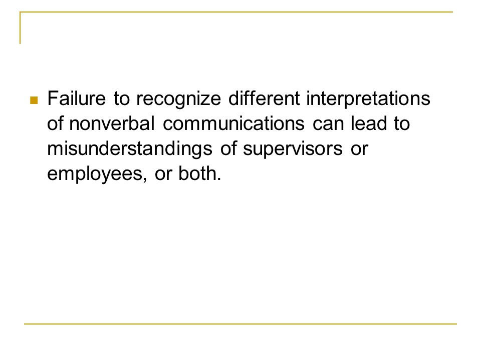 Failure to recognize different interpretations of nonverbal communications can lead to misunderstandings of supervisors or employees, or both.