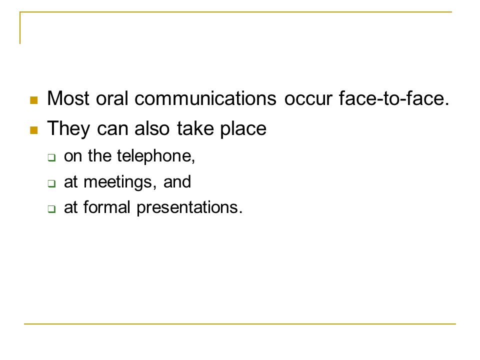 Most oral communications occur face-to-face. They can also take place