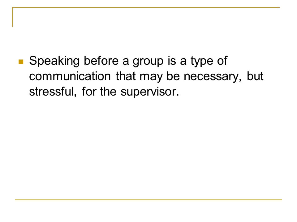 Speaking before a group is a type of communication that may be necessary, but stressful, for the supervisor.