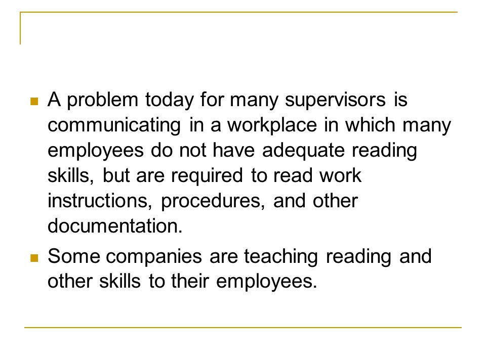 A problem today for many supervisors is communicating in a workplace in which many employees do not have adequate reading skills, but are required to read work instructions, procedures, and other documentation.