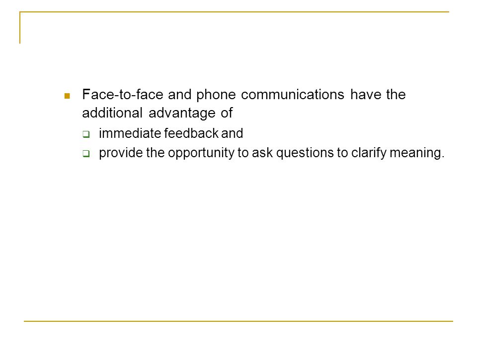 Face-to-face and phone communications have the additional advantage of