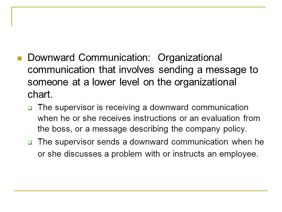 Downward Communication: Organizational communication that involves sending a message to someone at a lower level on the organizational chart.