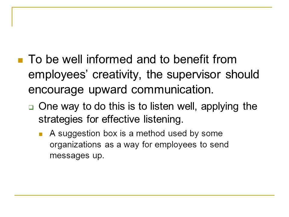To be well informed and to benefit from employees' creativity, the supervisor should encourage upward communication.
