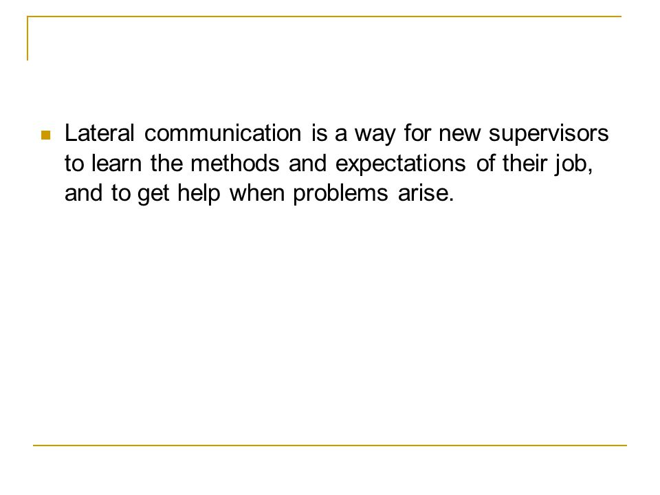 Lateral communication is a way for new supervisors to learn the methods and expectations of their job, and to get help when problems arise.