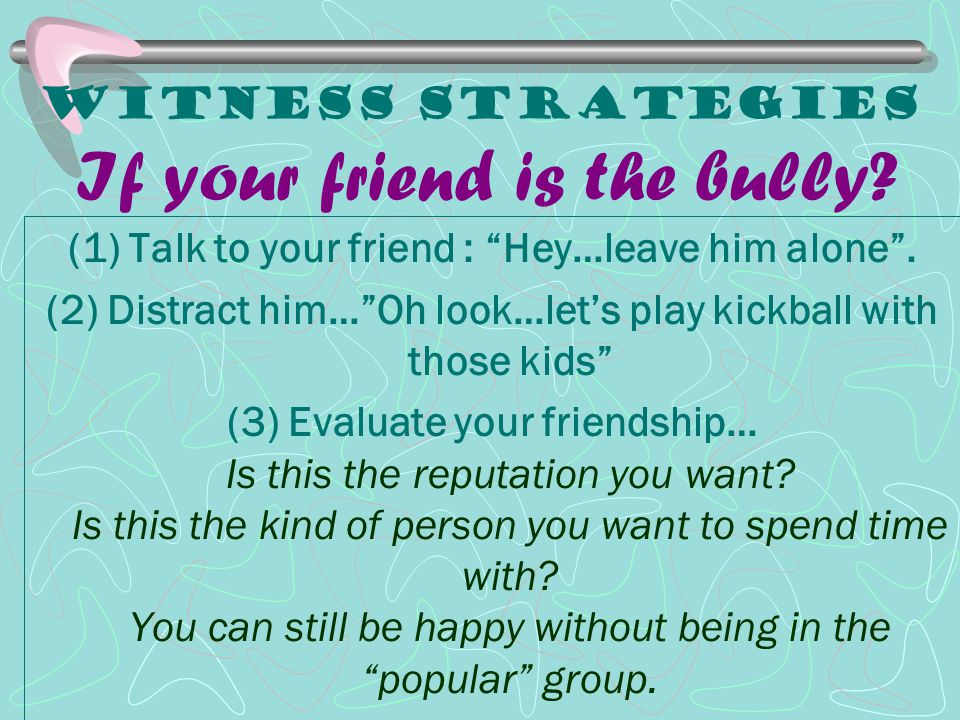 Witness Strategies If your friend is the bully