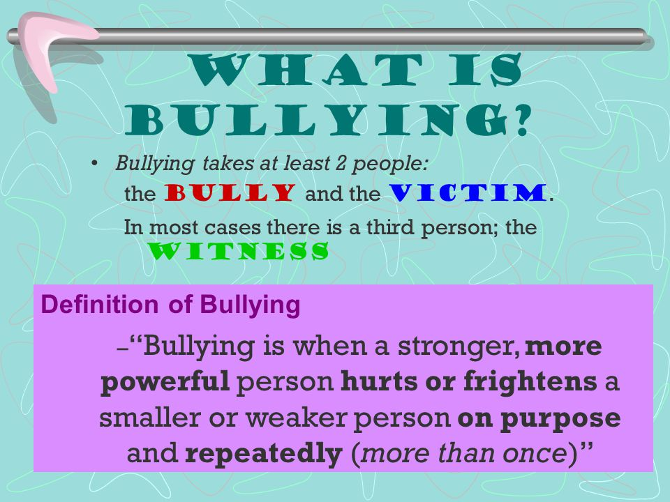 What is Bullying Bullying takes at least 2 people: the bully and the victim. In most cases there is a third person; the witness.