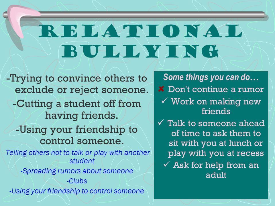 Relational Bullying -Trying to convince others to exclude or reject someone. -Cutting a student off from having friends.
