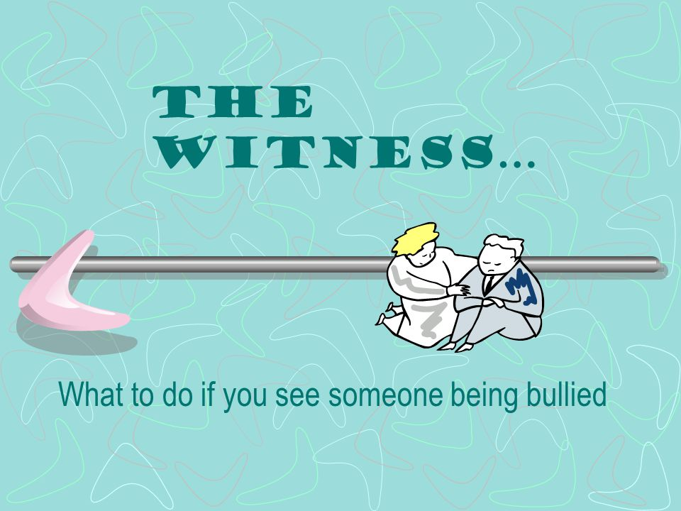 The Witness… What to do if you see someone being bullied