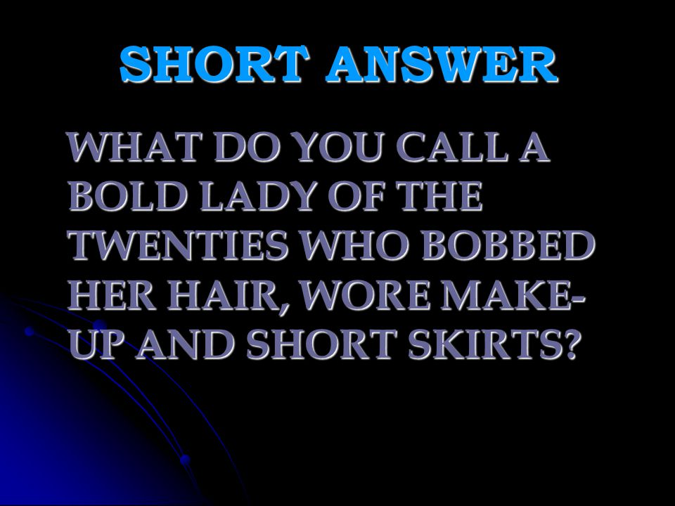 SHORT ANSWER WHAT DO YOU CALL A BOLD LADY OF THE TWENTIES WHO BOBBED HER HAIR, WORE MAKE-UP AND SHORT SKIRTS