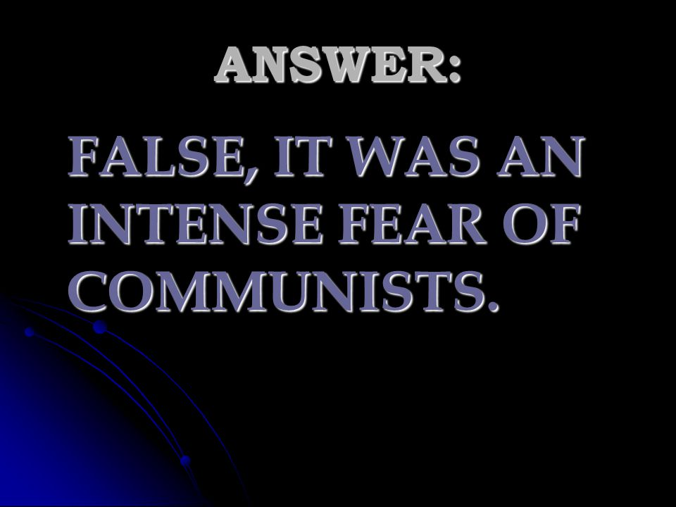 ANSWER: FALSE, IT WAS AN INTENSE FEAR OF COMMUNISTS.