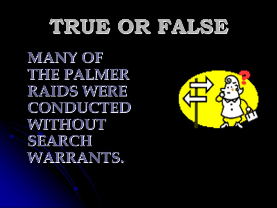 TRUE OR FALSE MANY OF THE PALMER RAIDS WERE CONDUCTED WITHOUT SEARCH WARRANTS.