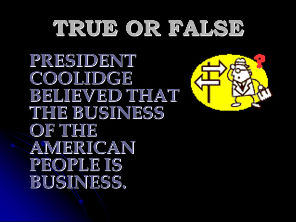 TRUE OR FALSE PRESIDENT COOLIDGE BELIEVED THAT THE BUSINESS OF THE AMERICAN PEOPLE IS BUSINESS.