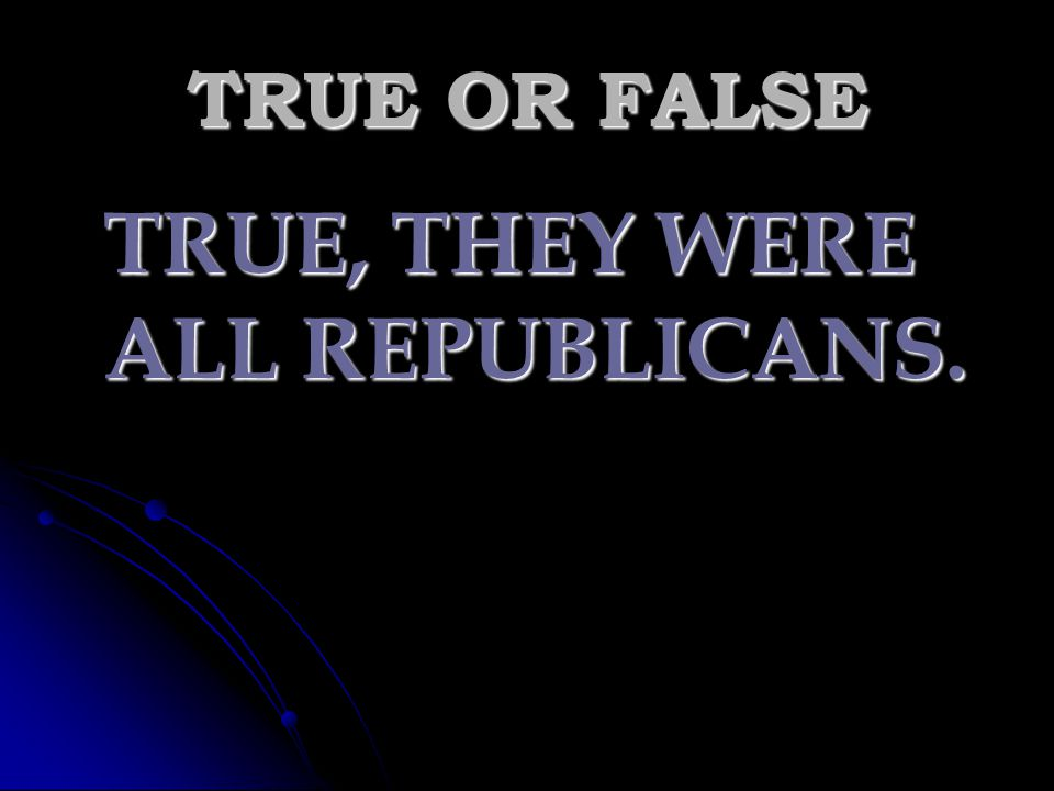 TRUE OR FALSE TRUE, THEY WERE ALL REPUBLICANS.