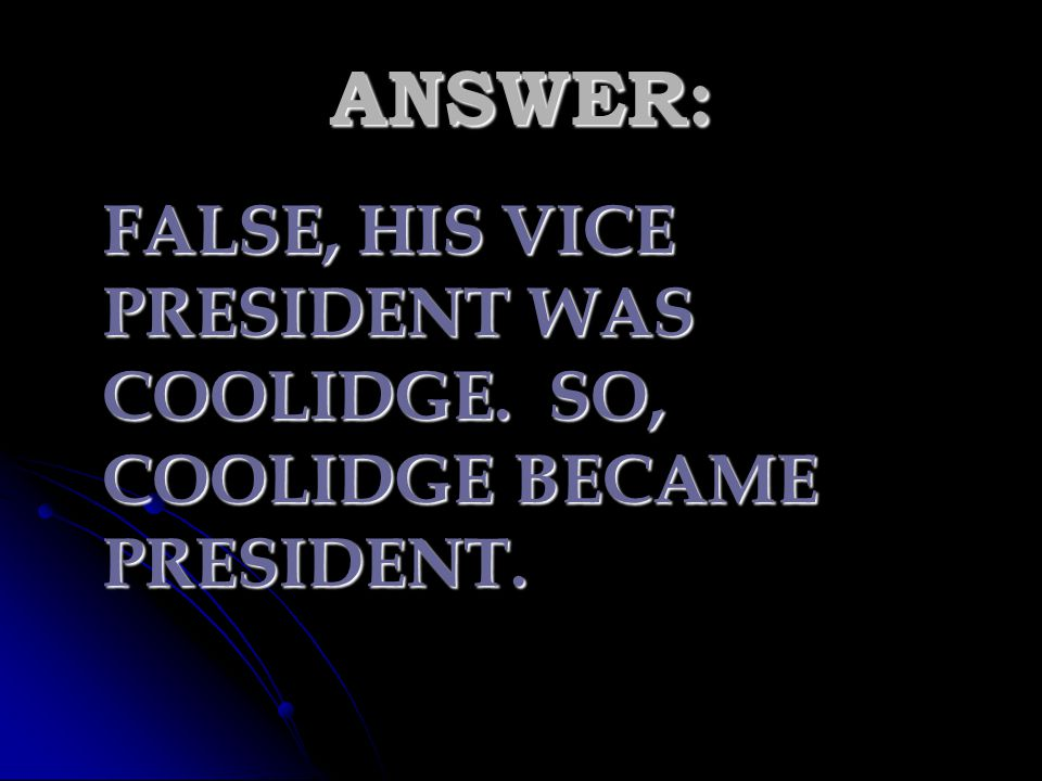ANSWER: FALSE, HIS VICE PRESIDENT WAS COOLIDGE. SO, COOLIDGE BECAME PRESIDENT.